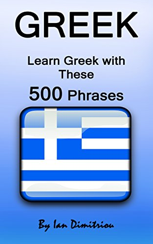 Greek: Learn Greek with These 500 Phrases (Greek Language, Speak Greek, Learning Greek, Greece Language, Learning Greek, Speaking Greek) (English Edition)