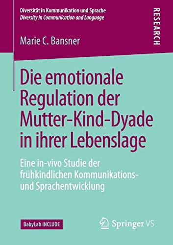 Die emotionale Regulation der Mutter-Kind-Dyade in ihrer Lebenslage: Eine in-vivo Studie der frühkindlichen Kommunikations- und Sprachentwicklung ... / Diversity in Communication and Language)