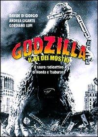Godzilla. Il re dei mostri. Il sauro radioattivo di Honda e Tsuburaya