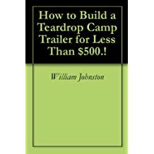 How to Build a Teardrop Camp Trailer for Less Than $500.! (English Edition)