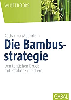 Die Bambusstrategie: Den täglichen Druck mit Resilienz meistern (Whitebooks)