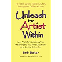 Unleash the Artist Within: Four Weeks to Transforming Your Creative Talents into More Recognition, More Profit & More Fun by Bob Baker (2003-02-20)
