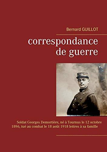 Correspondance de guerre : Soldat Georges Demortière né à Tournus le 12/10/1896, tué au combat le 18/08/1918 lettres à sa famille par  Bernard Guillot