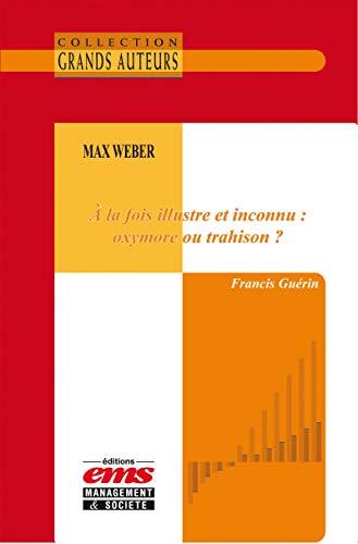 Max Weber - À la fois illustre et inconnu : oxymore ou trahison ? (Les Grands Auteurs) par Francis Guérin
