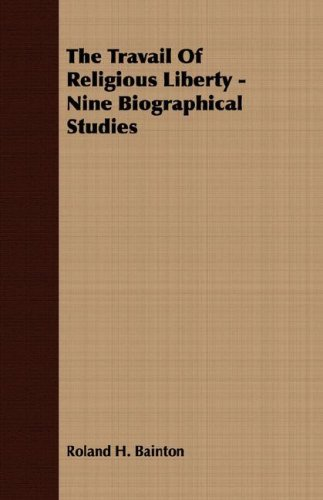 The Travail Of Religious Liberty - Nine Biographical Studies by Roland H. Bainton (2007-03-15)