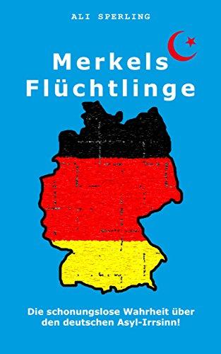merkels-fluchtlinge-die-schonungslose-wahrheit-uber-den-deutschen-asyl-irrsinn-german-edition