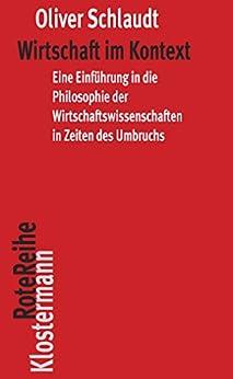Wirtschaft im Kontext: Eine Einführung in die Philosophie der Wirtschaftswissenschaft in Zeiten des Umbruchs (Klostermann Rote Reihe 85)