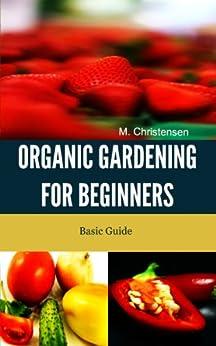 Organic Gardening for Beginners. Basic Guide. (English Edition) par [Christensen, M.]