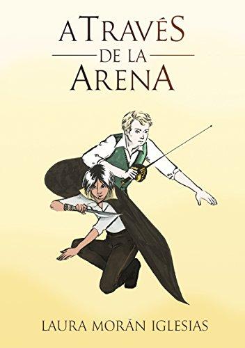 A través de la Arena (Primera Parte): El inicio de una trilogía de fantasía juvenil y aventuras. por Laura Morán Iglesias