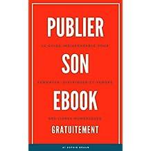 PUBLIER SON EBOOK GRATUITEMENT: Le Guide Indispensable Pour Formater, Distribuer, et Vendre ses livres Numériques (Ebooks t. 1)
