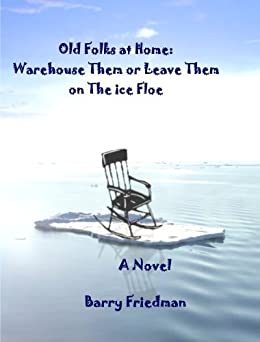 The Old Folks At Home: Warehouse Them or Leave Them on the Ice Floe by [Friedman, Barry]