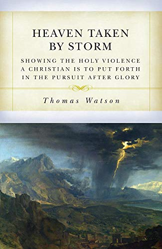 Heaven Taken by Storm: Showing the Holy Violence a Christian Is to Put Forth in the the Pursuit After Glory