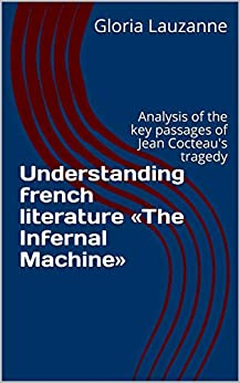 Understanding French Literature «the Infernal Machine»: Analysis Of The Key Passages Of Jean Cocteau's Tragedy por Gloria Lauzanne epub