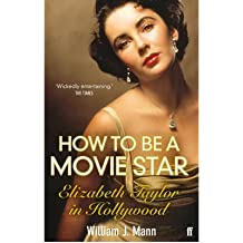 [(How to Be a Movie Star: Elizabeth Taylor in Hollywood, 1941-1981)] [ By (author) William J. Mann ] [July, 2011]