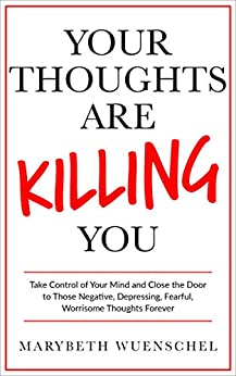Your Thoughts are Killing You: Take Control of Your Mind and Close the Door to Those Negative, Depressing, Fearful, Worrisome Thoughts Forever (English Edition) de [Wuenschel, Marybeth]