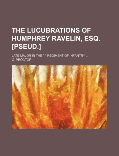 The lucubrations of Humphrey Ravelin, esq. [pseud.]; Late major in the * * regiment of infantry