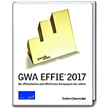 GWA Effie® Award 2017: Die effizientesten und effektivsten Kampagnen des Jahres (GWA Jahrbücher)