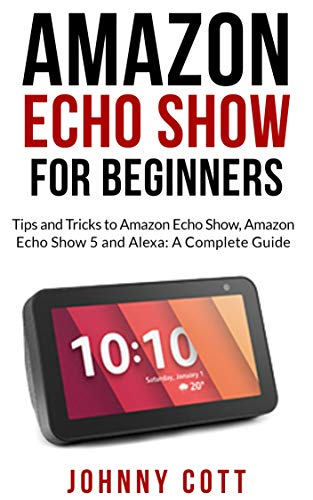 AMAZON ECHO SHOW FOR BEGINNERS: Tips and Tricks to Amazon Echo Show, Amazon Echo Show 5 and Alexa (A Complete Step by Step Guide for Beginners) (English Edition)