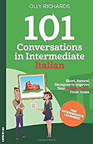 101 Conversations in Intermediate Italian: Short Natural Dialogues to Boost Your Confidence & Improve Your