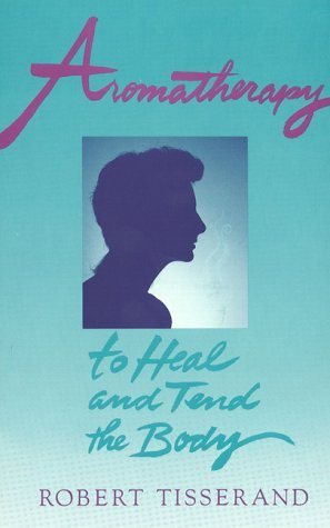 Aromatherapy: To Heal and Tend the Body by Robert Tisserand (1994-04-21)