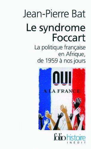 Le syndrome Foccart: La politique française en Afrique, de 1959 à nos jours