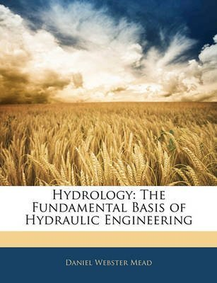 [(Hydrology : The Fundamental Basis of Hydraulic Engineering)] [By (author) Daniel Webster Mead] published on (February, 2010)