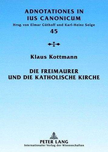 Die Freimaurer und die katholische Kirche: Vom geschichtlichen Überblick zur geltenden Rechtslage (Adnotationes In Ius Canonicum)