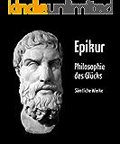 Epikur - Philosophie des Glücks (Sämtliche Werke | Gesamtausgabe aller Werke von Epikur in deutscher Übersetzung)