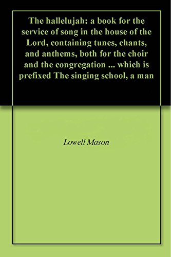 The hallelujah: a book for the service of song in the house of the Lord, containing tunes, chants, and anthems, both for the choir and the congregation ... The singing school, a man (English Edition) Lowell House