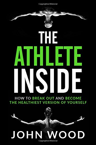 The Athlete Inside: How to Break out and Become the Healthiest Version of yourself por John Wood