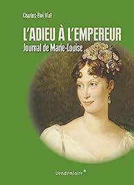L'adieu à l'empereur : Journal de voyage de Marie-Louise par Charles-Éloi Vial