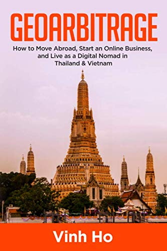 Geo-arbitrage: How to Move Abroad, Start an Online Business, and Live as a Digital Nomad in Thailand & Vietnam
