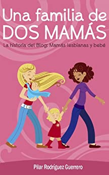 Una familia de dos mamás. La historia del blog: Mamás lesbianas y bebé de [Guerrero, Pilar Rodríguez]
