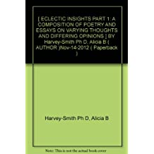 [ ECLECTIC INSIGHTS PART 1: A COMPOSITION OF POETRY AND ESSAYS ON VARYING THOUGHTS AND DIFFERING OPINIONS ] BY Harvey-Smith Ph D, Alicia B ( AUTHOR )Nov-14-2012 ( Paperback )