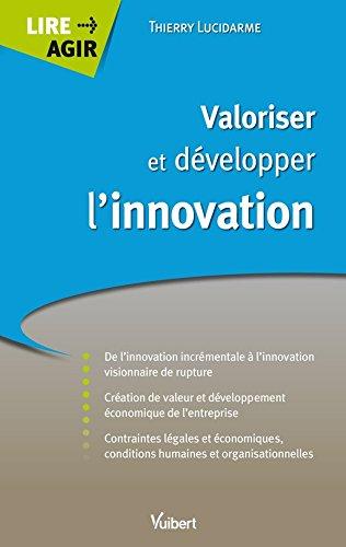 Valoriser et développer l'innovation: De l'innovation incrémentale à l'innovation visionnaire de rupture (Lire Agir) par Thierry Lucidarme