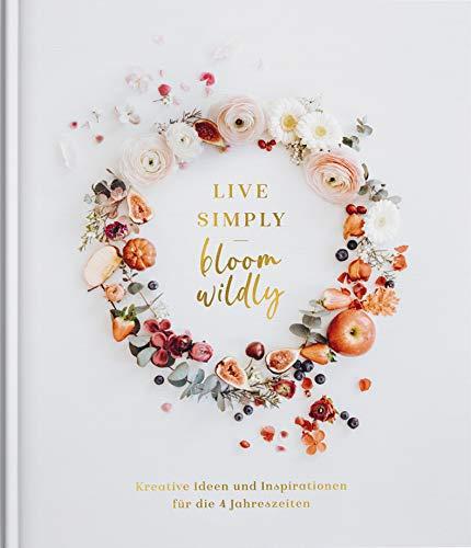 Live simply - Bloom wildly: Kreative Ideen und Inspirationen für die 4 Jahreszeiten