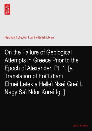 On the Failure of Geological Attempts in Greece Prior to the Epoch of Alexander. Pt. 1. [a Translation of FoìˆLdtani Elmeì?Letek a Helleì?Nseì?Gneì?L Nagy Saì?Ndor Koraì?Ig.?]