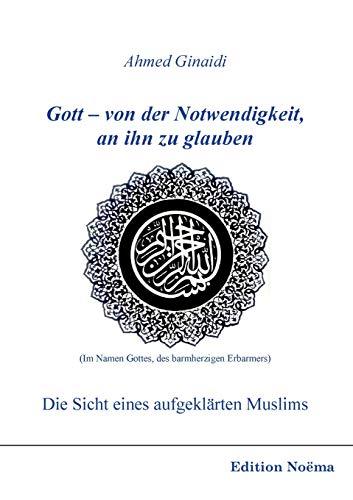 Gott - von der Notwendigkeit, an ihn zu glauben. Die Sicht eines aufgeklärten Muslims (Edition Noema)