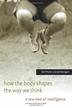 How the Body Shapes the Way We Think: A New View of Intelligence (MIT Press) (English Edition) von [Pfeifer, Rolf, Bongard, Josh]