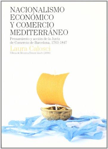 Nacionalismo económico y comercio mediterráneo: Pensamiento y acción de la Junta de Comercio de barcelona, 1763-1847. I Beca de Recerca Ernest Lluch (2005) (Beca Ernest Lluch) por Laura Calosci