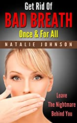 Get Rid Of Bad Breath Once & For All: Leave The Nightmare Behind You (Bad Breath Cures, Bad Breath Remedies) (English Edition)