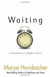 Waiting: A Nonbeliever's Higher Power by Marya Hornbacher (2011-04-21)
