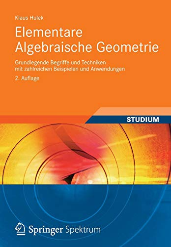 Elementare Algebraische Geometrie: Grundlegende Begriffe und Techniken mit zahlreichen Beispielen und Anwendungen (Aufbaukurs Mathematik)