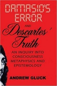 Damasio's Error and Descartes' Truth: An Inquiry into Consciousness, Metaphysics, and Epistemology by Gluck, Andrew L. published by University of Scranton Press (2007) Paperback