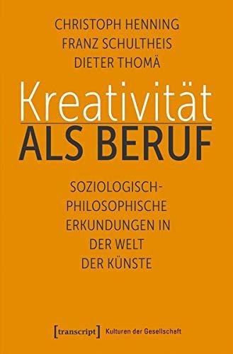 Kreativität als Beruf: Soziologisch-philosophische Erkundungen in der Welt der Künste (Kulturen der Gesellschaft, Bd. 39)