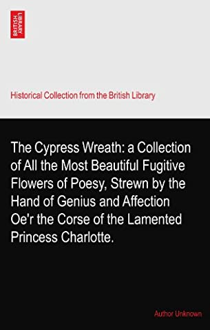 The Cypress Wreath: a Collection of All the Most Beautiful Fugitive Flowers of Poesy, Strewn by the Hand of Genius and Affection Oe'r the Corse of the Lamented Princess Charlotte.