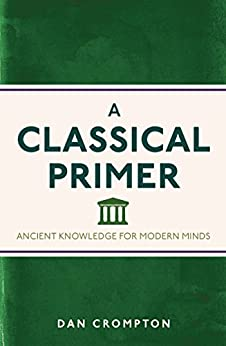 A Classical Primer: Ancient Knowledge for Modern Minds by [Crompton, Dan]