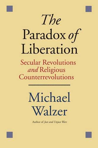 The Paradox of Liberation: Secular Revolutions and Religious Counterrevolutions: Secular Revolutions and Religious Counterrevolutions