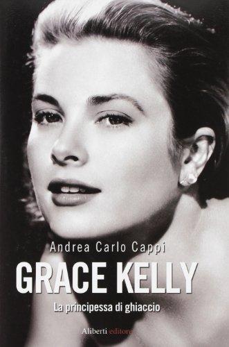 Grace Kelly. La principessa di ghiaccio