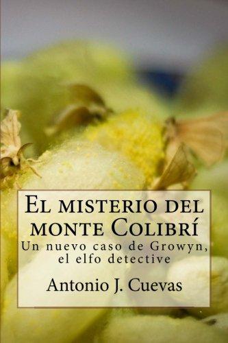 El misterio del monte Colibri: Un nuevo caso de Growyn, el elfo detective por Antonio J. Cuevas